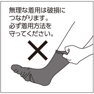 むくみ対策くつ下の無理な着用は破損につながります。必ず着用方法を守ってください